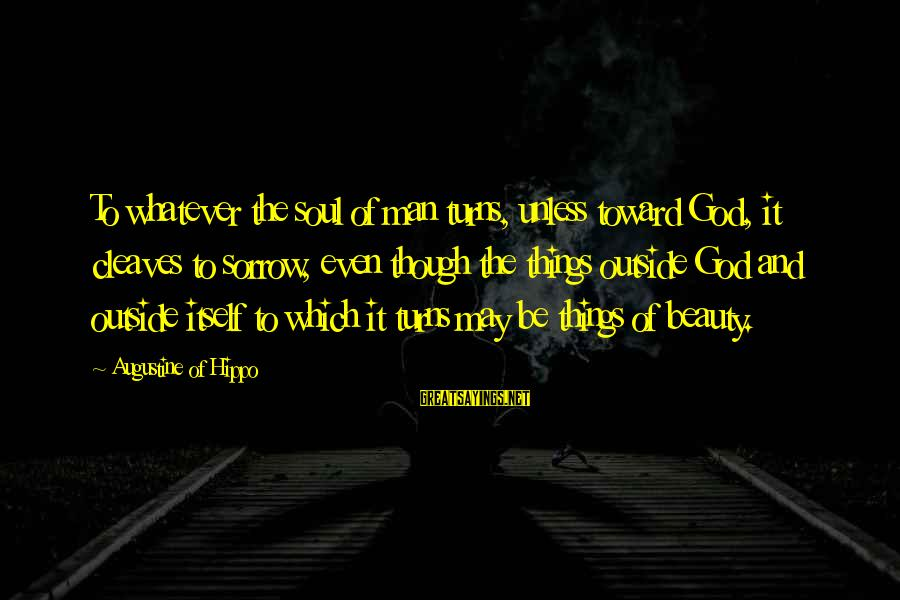 Cleaves Sayings By Augustine Of Hippo: To whatever the soul of man turns, unless toward God, it cleaves to sorrow, even