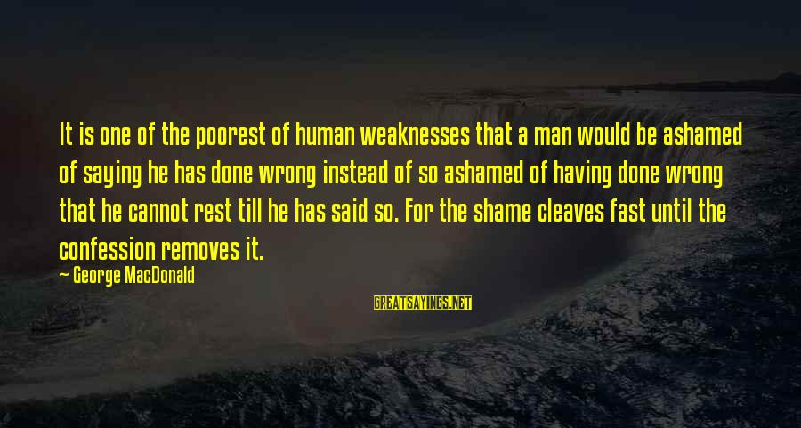 Cleaves Sayings By George MacDonald: It is one of the poorest of human weaknesses that a man would be ashamed