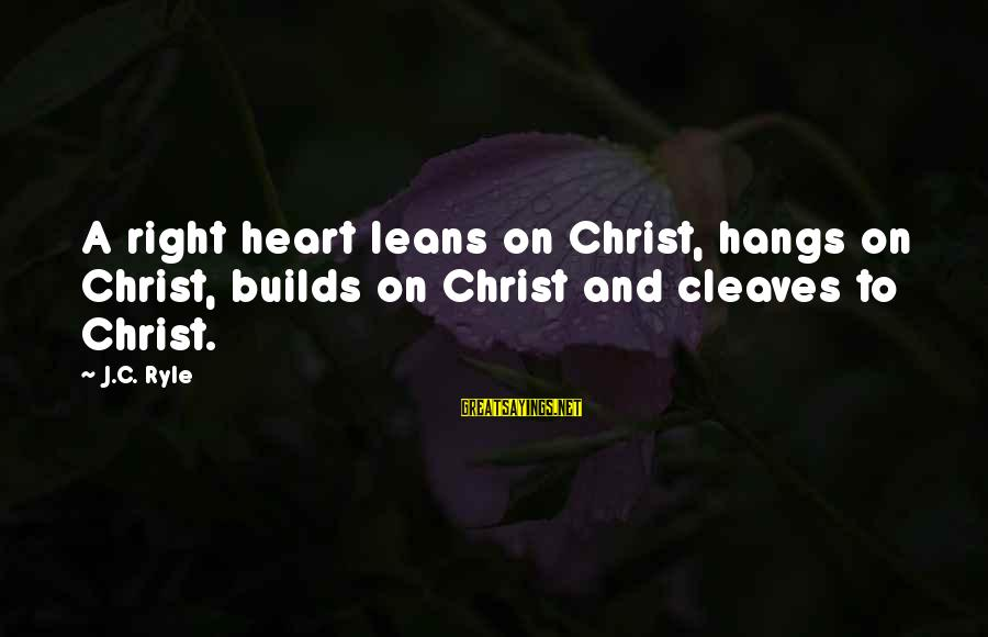 Cleaves Sayings By J.C. Ryle: A right heart leans on Christ, hangs on Christ, builds on Christ and cleaves to