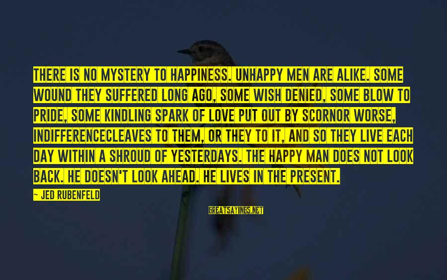 Cleaves Sayings By Jed Rubenfeld: THERE IS NO mystery to happiness. Unhappy men are alike. Some wound they suffered long