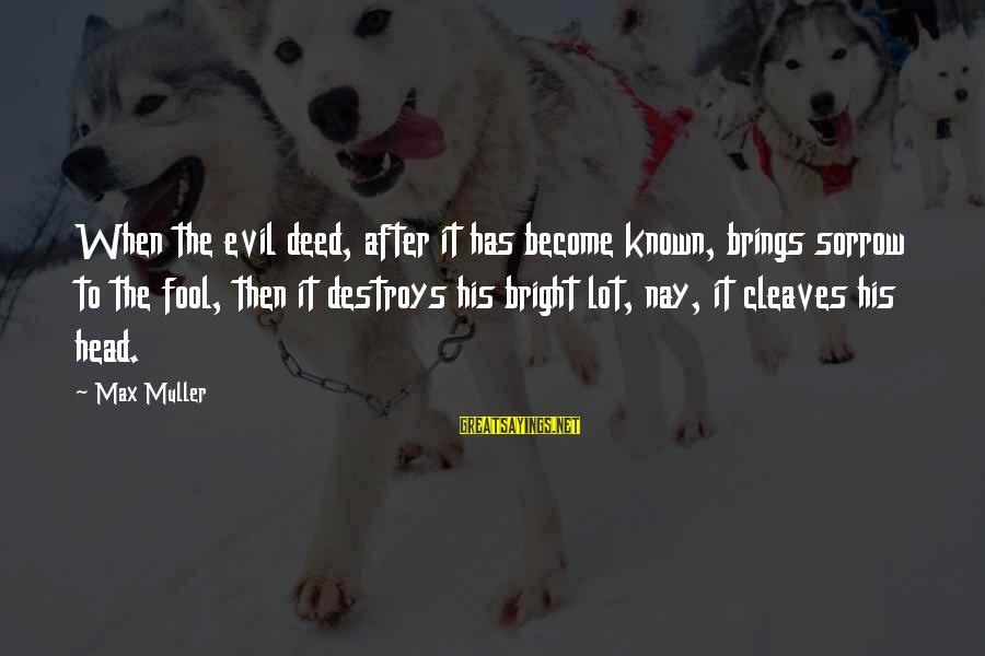 Cleaves Sayings By Max Muller: When the evil deed, after it has become known, brings sorrow to the fool, then