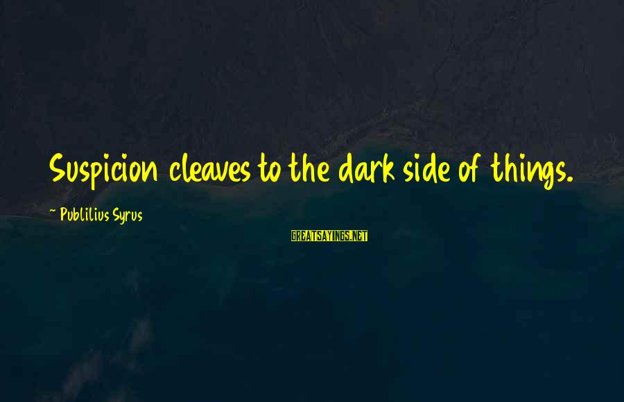 Cleaves Sayings By Publilius Syrus: Suspicion cleaves to the dark side of things.