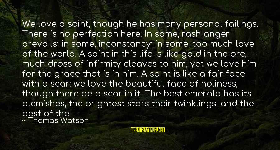 Cleaves Sayings By Thomas Watson: We love a saint, though he has many personal failings. There is no perfection here.
