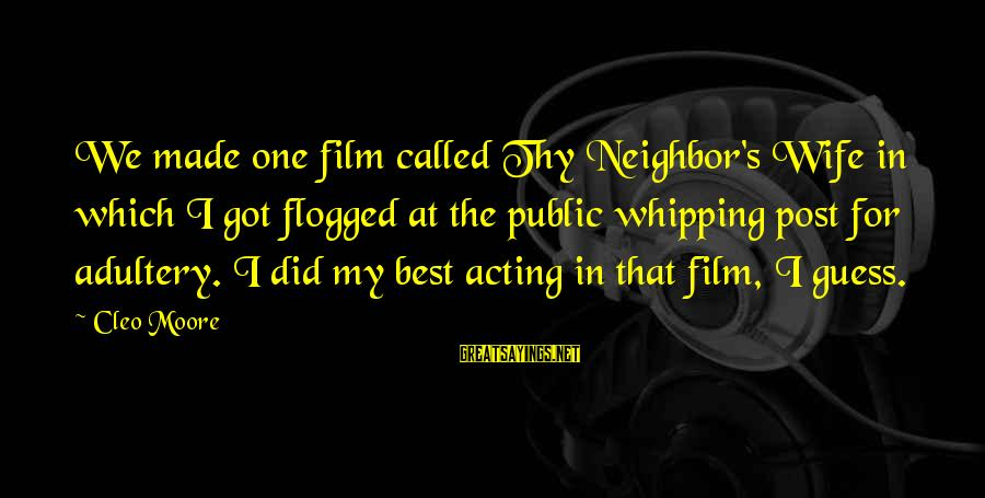 Cleo's Sayings By Cleo Moore: We made one film called Thy Neighbor's Wife in which I got flogged at the