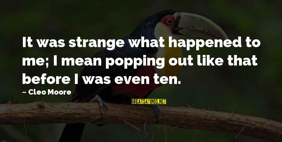 Cleo's Sayings By Cleo Moore: It was strange what happened to me; I mean popping out like that before I