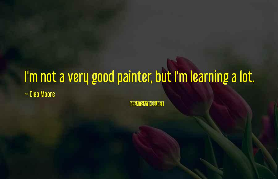 Cleo's Sayings By Cleo Moore: I'm not a very good painter, but I'm learning a lot.