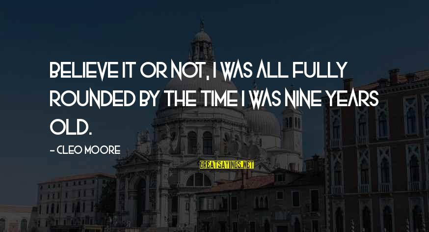 Cleo's Sayings By Cleo Moore: Believe it or not, I was all fully rounded by the time I was nine