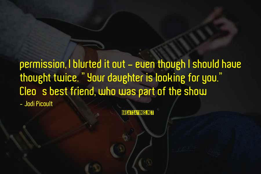 """Cleo's Sayings By Jodi Picoult: permission, I blurted it out - even though I should have thought twice. """"Your daughter"""