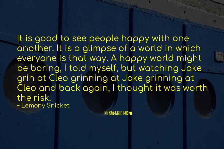 Cleo's Sayings By Lemony Snicket: It is good to see people happy with one another. It is a glimpse of