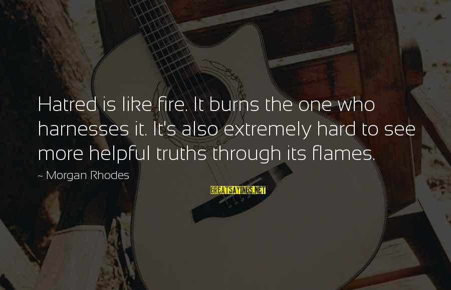 Cleo's Sayings By Morgan Rhodes: Hatred is like fire. It burns the one who harnesses it. It's also extremely hard