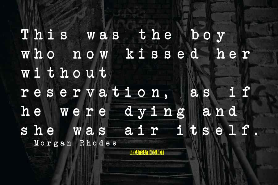 Cleo's Sayings By Morgan Rhodes: This was the boy who now kissed her without reservation, as if he were dying