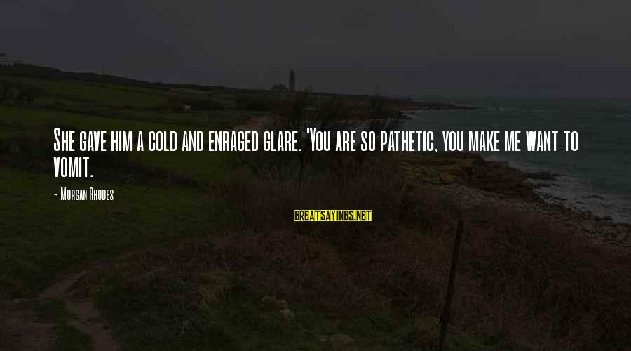 Cleo's Sayings By Morgan Rhodes: She gave him a cold and enraged glare. 'You are so pathetic, you make me