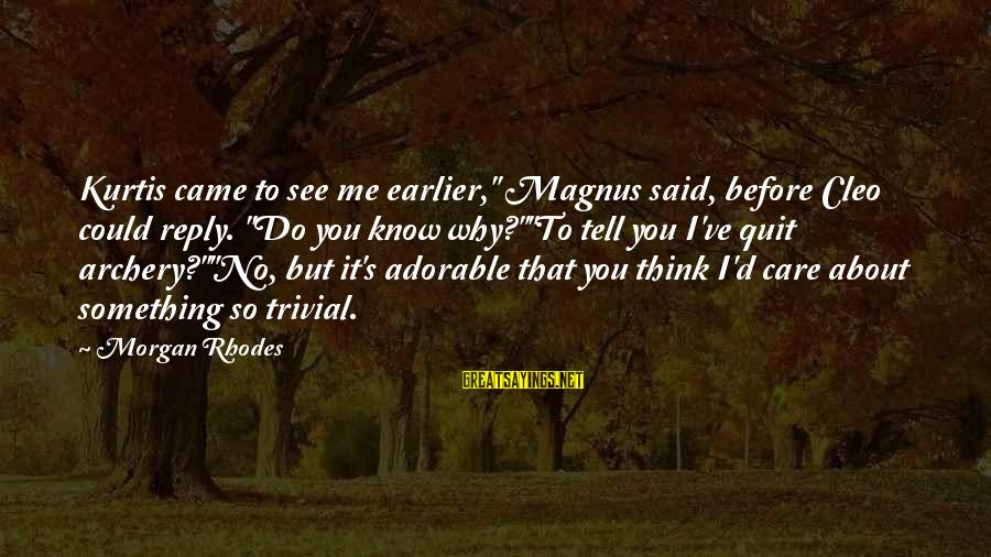 """Cleo's Sayings By Morgan Rhodes: Kurtis came to see me earlier,"""" Magnus said, before Cleo could reply. """"Do you know"""