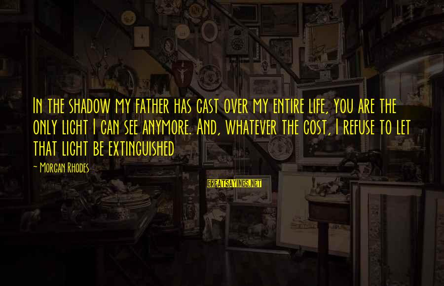 Cleo's Sayings By Morgan Rhodes: In the shadow my father has cast over my entire life, you are the only