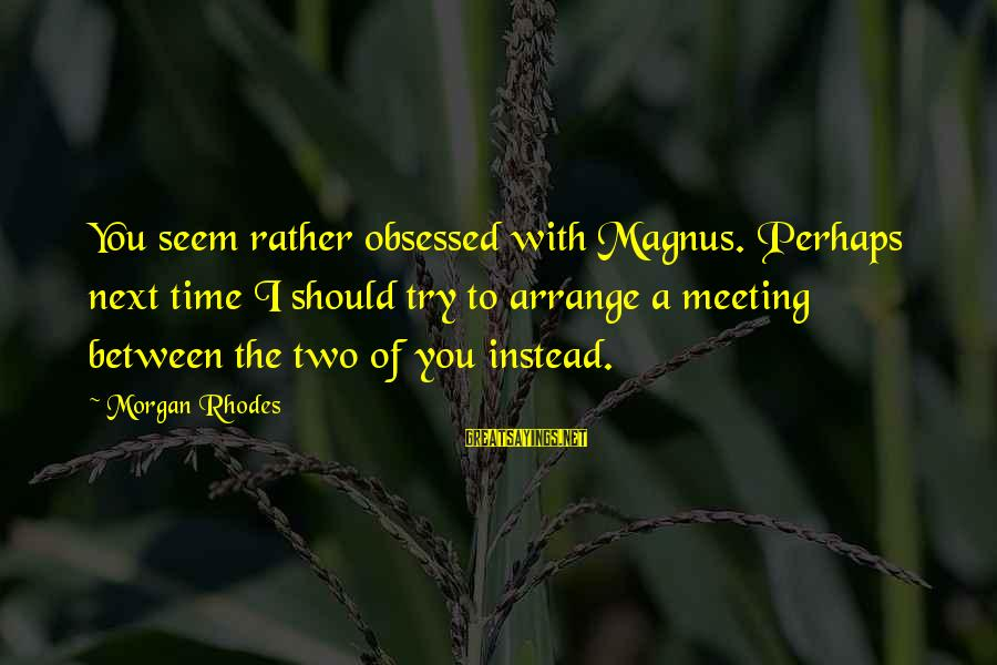 Cleo's Sayings By Morgan Rhodes: You seem rather obsessed with Magnus. Perhaps next time I should try to arrange a