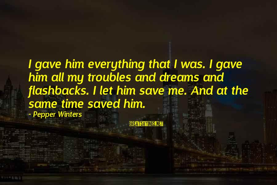 Cleo's Sayings By Pepper Winters: I gave him everything that I was. I gave him all my troubles and dreams