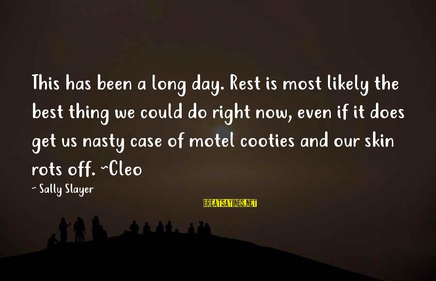 Cleo's Sayings By Sally Slayer: This has been a long day. Rest is most likely the best thing we could
