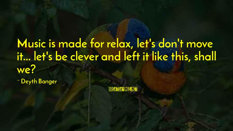 Clever Music Sayings By Deyth Banger: Music is made for relax, let's don't move it... let's be clever and left it