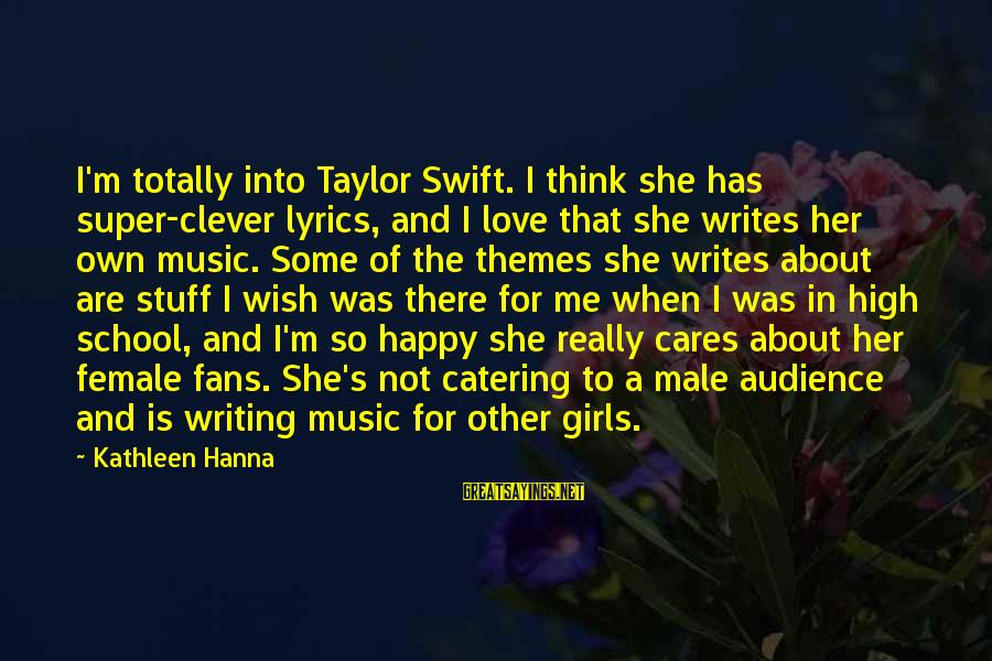 Clever Music Sayings By Kathleen Hanna: I'm totally into Taylor Swift. I think she has super-clever lyrics, and I love that