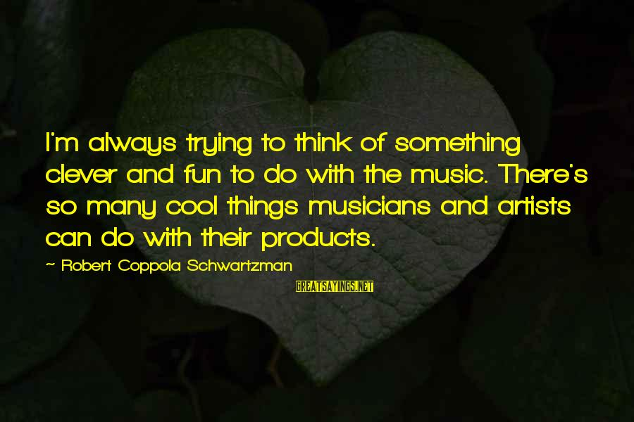 Clever Music Sayings By Robert Coppola Schwartzman: I'm always trying to think of something clever and fun to do with the music.