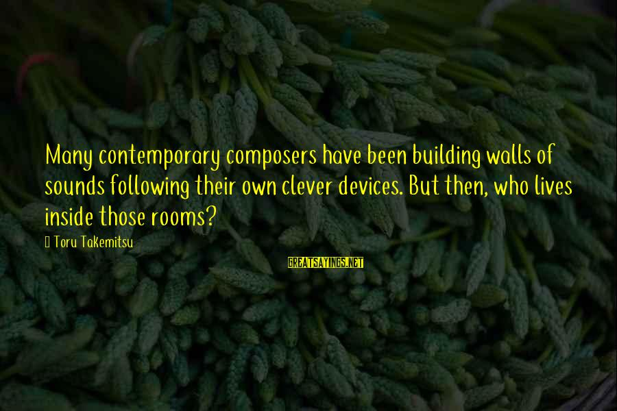 Clever Music Sayings By Toru Takemitsu: Many contemporary composers have been building walls of sounds following their own clever devices. But