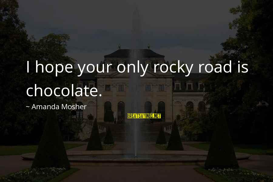 Clever Quotes Sayings By Amanda Mosher: I hope your only rocky road is chocolate.