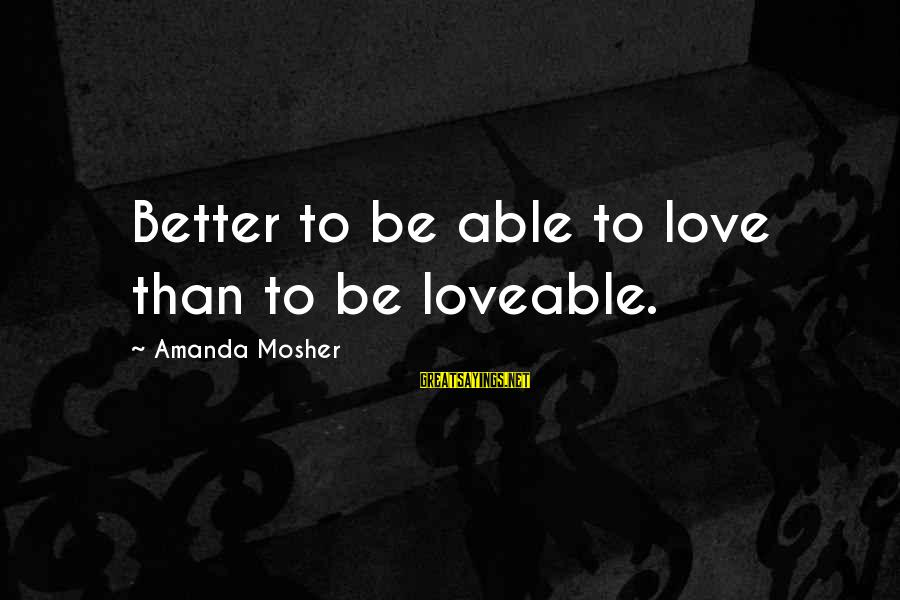 Clever Quotes Sayings By Amanda Mosher: Better to be able to love than to be loveable.