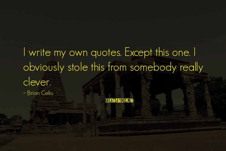 Clever Quotes Sayings By Brian Celio: I write my own quotes. Except this one. I obviously stole this from somebody really