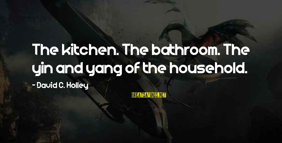Clever Quotes Sayings By David C. Holley: The kitchen. The bathroom. The yin and yang of the household.