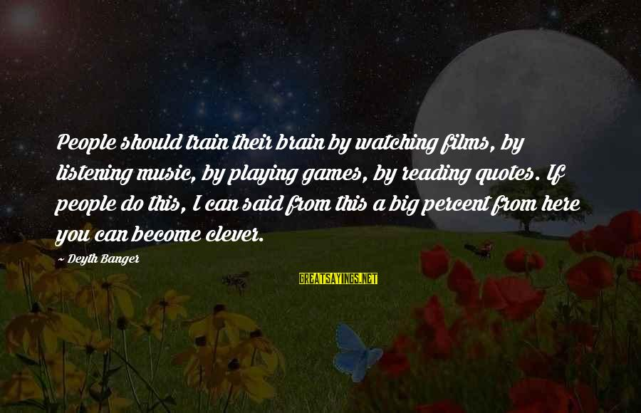 Clever Quotes Sayings By Deyth Banger: People should train their brain by watching films, by listening music, by playing games, by