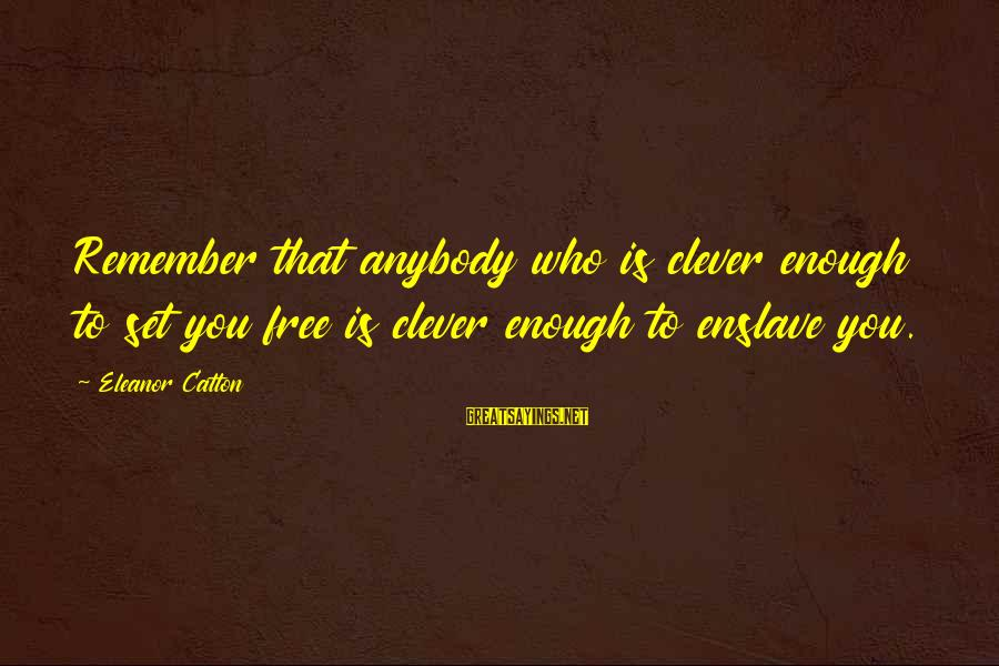 Clever Quotes Sayings By Eleanor Catton: Remember that anybody who is clever enough to set you free is clever enough to