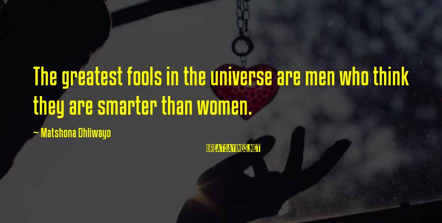 Clever Quotes Sayings By Matshona Dhliwayo: The greatest fools in the universe are men who think they are smarter than women.