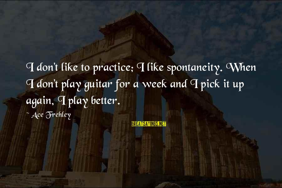 Clever Witch Sayings By Ace Frehley: I don't like to practice; I like spontaneity. When I don't play guitar for a