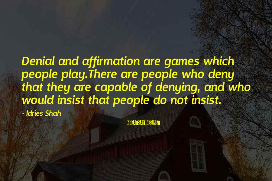 Cleverly Worded Sayings By Idries Shah: Denial and affirmation are games which people play.There are people who deny that they are