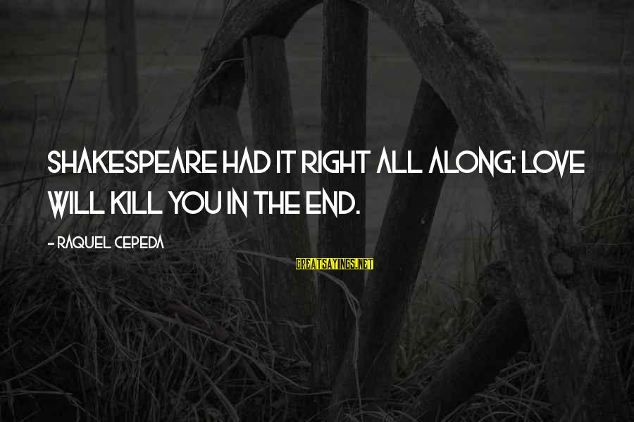 Cleverly Worded Sayings By Raquel Cepeda: Shakespeare had it right all along: Love will kill you in the end.