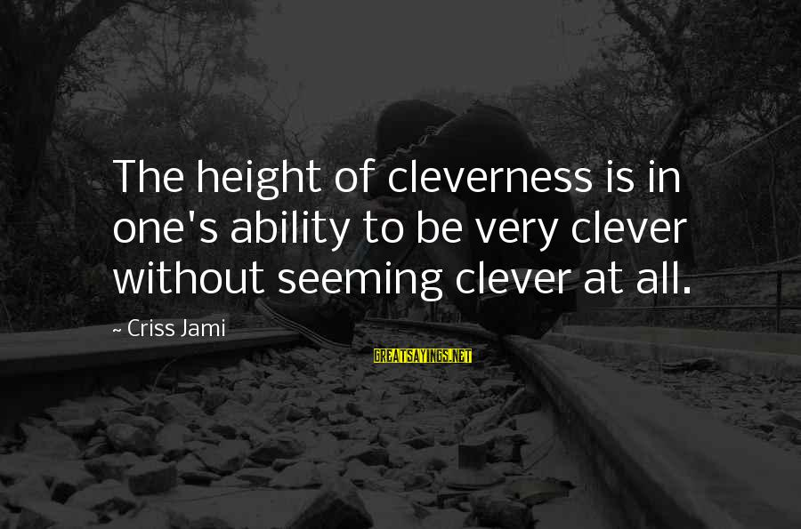 Cleverness Sayings By Criss Jami: The height of cleverness is in one's ability to be very clever without seeming clever