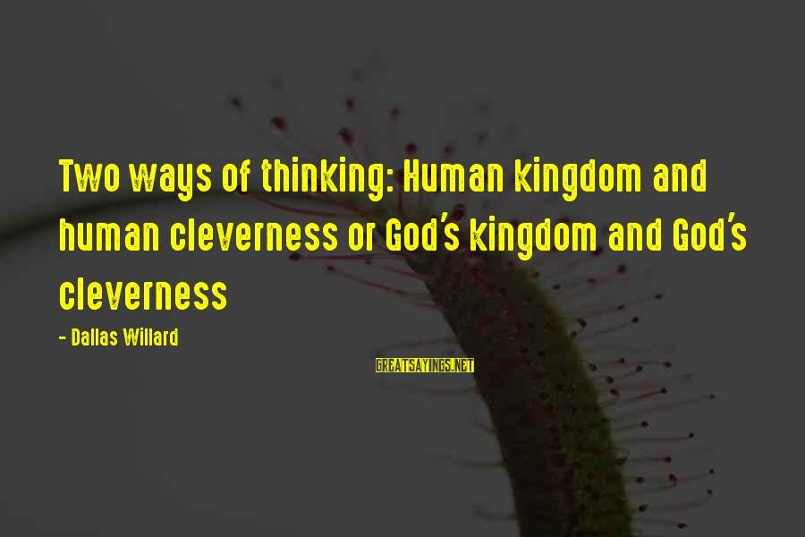 Cleverness Sayings By Dallas Willard: Two ways of thinking: Human kingdom and human cleverness or God's kingdom and God's cleverness
