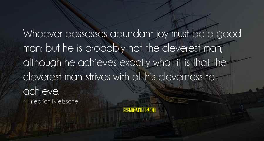 Cleverness Sayings By Friedrich Nietzsche: Whoever possesses abundant joy must be a good man: but he is probably not the
