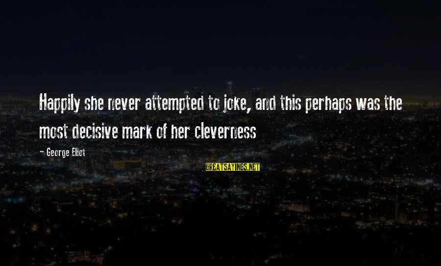 Cleverness Sayings By George Eliot: Happily she never attempted to joke, and this perhaps was the most decisive mark of