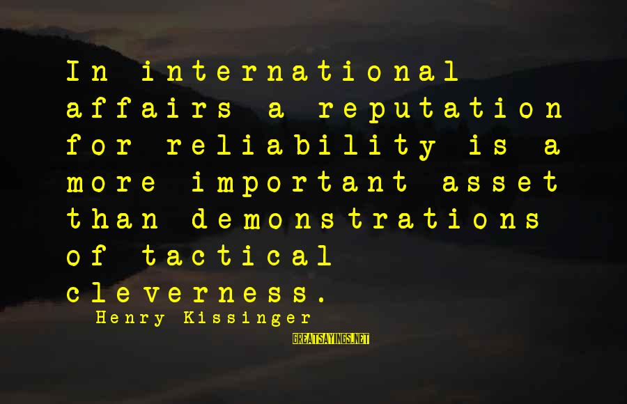 Cleverness Sayings By Henry Kissinger: In international affairs a reputation for reliability is a more important asset than demonstrations of