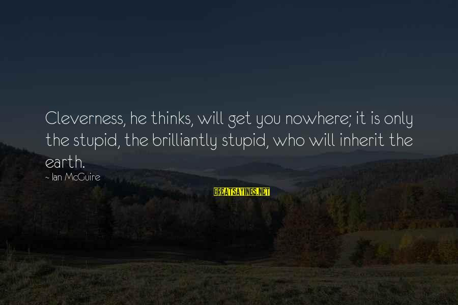 Cleverness Sayings By Ian McGuire: Cleverness, he thinks, will get you nowhere; it is only the stupid, the brilliantly stupid,