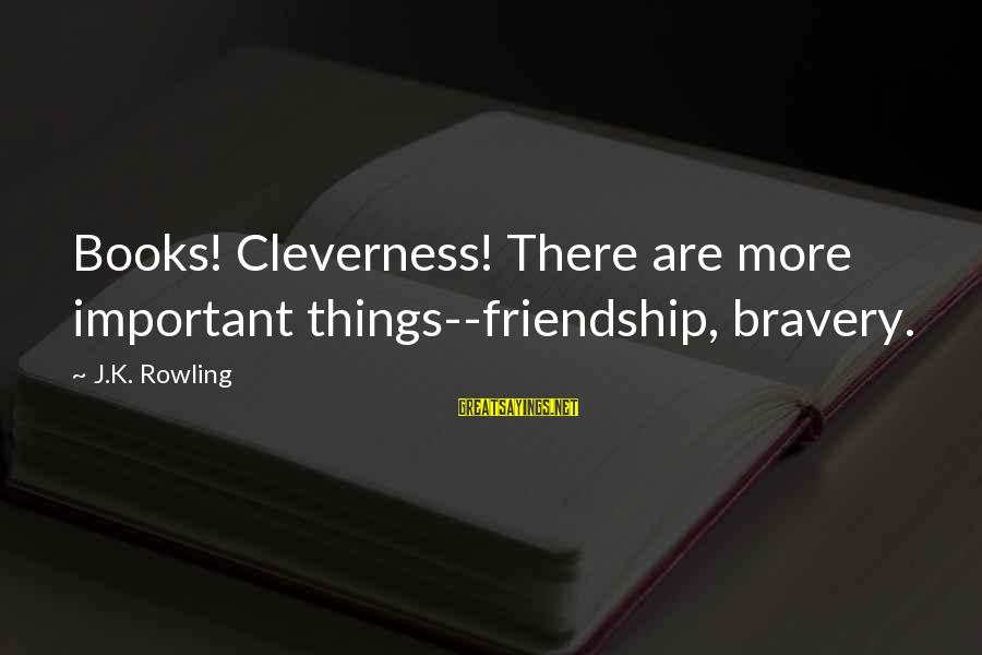 Cleverness Sayings By J.K. Rowling: Books! Cleverness! There are more important things--friendship, bravery.