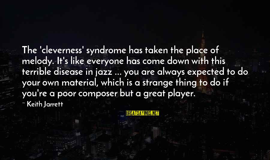Cleverness Sayings By Keith Jarrett: The 'cleverness' syndrome has taken the place of melody. It's like everyone has come down