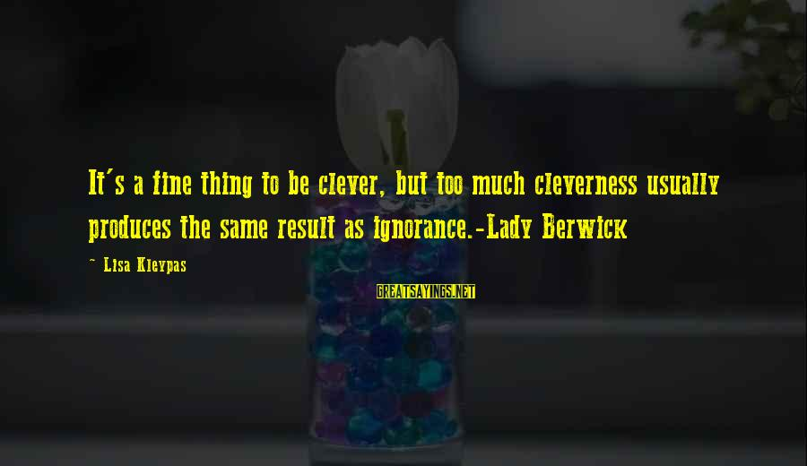 Cleverness Sayings By Lisa Kleypas: It's a fine thing to be clever, but too much cleverness usually produces the same