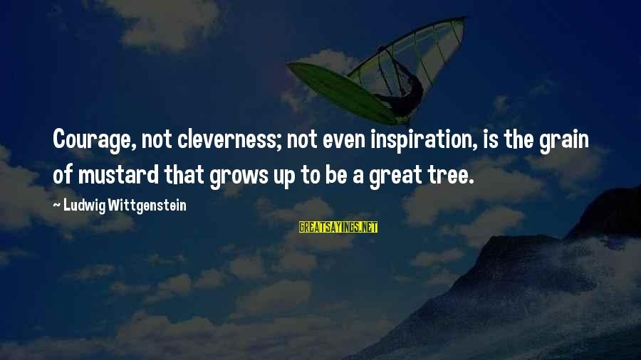 Cleverness Sayings By Ludwig Wittgenstein: Courage, not cleverness; not even inspiration, is the grain of mustard that grows up to