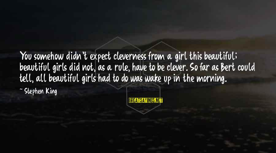 Cleverness Sayings By Stephen King: You somehow didn't expect cleverness from a girl this beautiful; beautiful girls did not, as