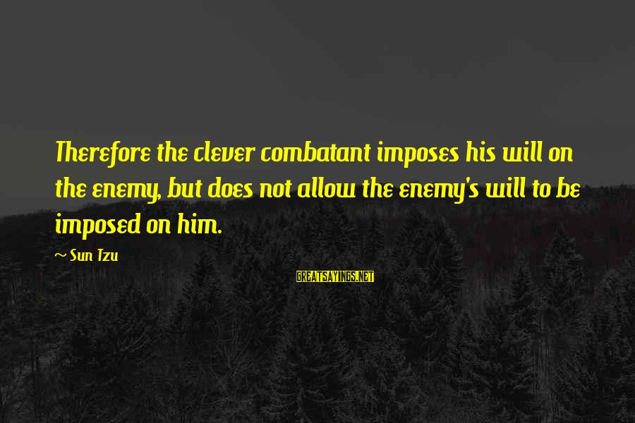 Cleverness Sayings By Sun Tzu: Therefore the clever combatant imposes his will on the enemy, but does not allow the