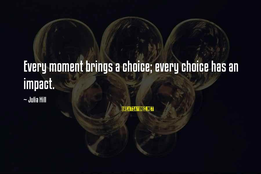 Cliegg Lars Sayings By Julia Hill: Every moment brings a choice; every choice has an impact.