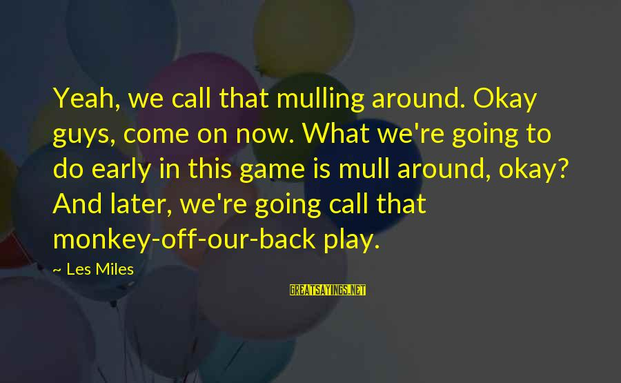 Cliegg Lars Sayings By Les Miles: Yeah, we call that mulling around. Okay guys, come on now. What we're going to