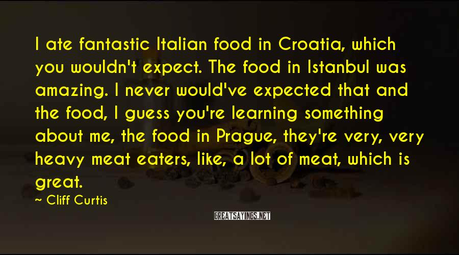Cliff Curtis Sayings: I ate fantastic Italian food in Croatia, which you wouldn't expect. The food in Istanbul